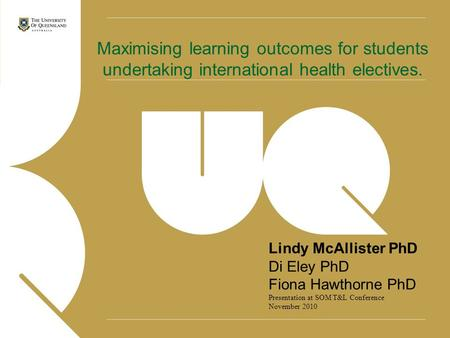Lindy McAllister PhD Di Eley PhD Fiona Hawthorne PhD Presentation at SOM T&L Conference November 2010 Maximising learning outcomes for students undertaking.