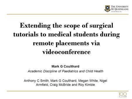 Extending the scope of surgical tutorials to medical students during remote placements via videoconference Mark G Coulthard Academic Discipline of Paediatrics.