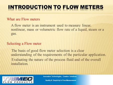What are Flow meters A flow meter is an instrument used to measure linear, nonlinear, mass or volumetric flow rate of a liquid, steam or a gas. Selecting.