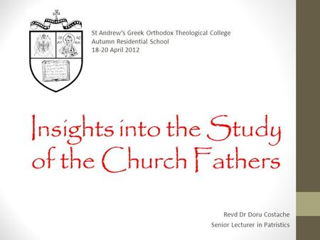 Insights into the Study of the Church Fathers Revd Dr Doru Costache Senior Lecturer in Patristics St Andrew's Greek Orthodox Theological College Autumn.