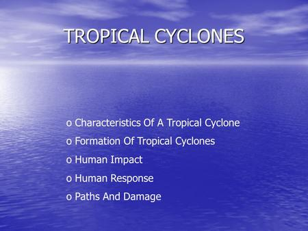 TROPICAL CYCLONES o Characteristics Of A Tropical Cyclone o Formation Of Tropical Cyclones o Human Impact uman Response o Paths And Damage.