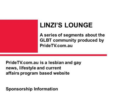 PrideTV.com.au is a lesbian and gay news, lifestyle and current affairs program based website Sponsorship Information LINZI'S LOUNGE A series of segments.
