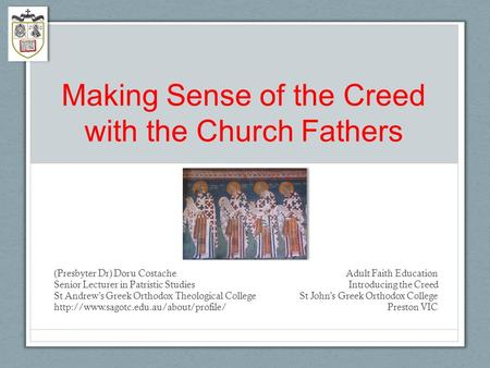 Making Sense of the Creed with the Church Fathers (Presbyter Dr) Doru Costache Adult Faith Education Senior Lecturer in Patristic Studies Introducing the.
