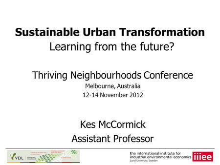 Sustainable Urban Transformation Learning from the future? Thriving Neighbourhoods Conference Melbourne, Australia 12-14 November 2012 Kes McCormick Assistant.