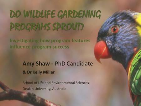 DO WILDLIFE GARDENING PROGRAMS SPROUT? DO WILDLIFE GARDENING PROGRAMS SPROUT? Investigating how program features influence program success Amy Shaw - PhD.