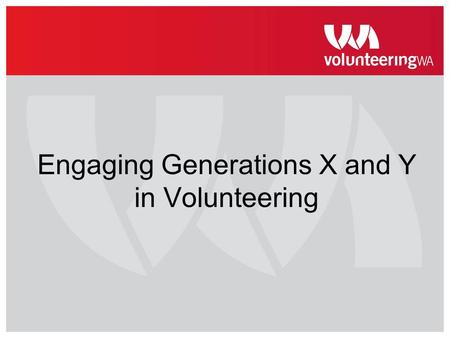 Engaging Generations X and Y in Volunteering. Volunteering WA Advocacy & research in volunteering Education and promotion of volunteering Member agency.