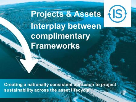 Projects & Assets Interplay between complimentary Frameworks Creating a nationally consistent approach to project sustainability across the asset lifecycle.