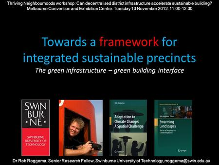 Towards a framework for integrated sustainable precincts The green infrastructure – green building interface Dr Rob Roggema, Senior Research Fellow, Swinburne.