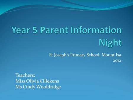 St Joseph's Primary School, Mount Isa 2012 Teachers: Miss Olivia Cillekens Ms Cindy Wooldridge.