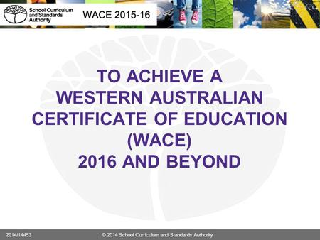 TO ACHIEVE A WESTERN AUSTRALIAN CERTIFICATE OF EDUCATION (WACE) 2016 AND BEYOND 2014/14453 © 2014 School Curriculum and Standards Authority.