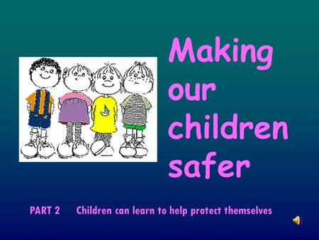 Making our children safer PART 2 Children can learn to help protect themselves.
