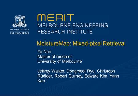 MoistureMap: Mixed-pixel Retrieval Ye Nan Master of research University of Melbourne Jeffrey Walker, Dongryeol Ryu, Christoph Rüdiger, Robert Gurney, Edward.