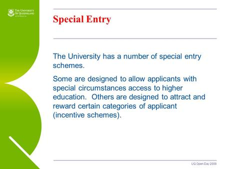 UQ Open Day 2009 Special Entry The University has a number of special entry schemes. Some are designed to allow applicants with special circumstances access.