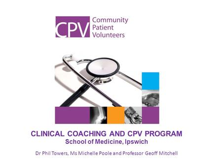 CLINICAL COACHING AND CPV PROGRAM School of Medicine, Ipswich Dr Phil Towers, Ms Michelle Poole and Professor Geoff Mitchell.