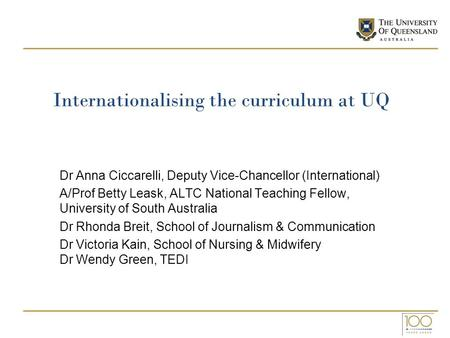 Internationalising the curriculum at UQ Dr Anna Ciccarelli, Deputy Vice-Chancellor (International) A/Prof Betty Leask, ALTC National Teaching Fellow, University.