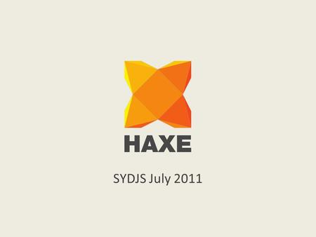 SYDJS July 2011. What is HaXe? Multi-platform language Open source (www.haxe.org) Community driven Version 2.07 (around since 2005) Single syntax for.