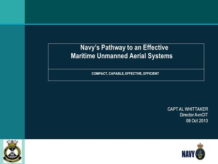 Navy's Pathway to an Effective Maritime Unmanned Aerial Systems COMPACT, CAPABLE, EFFECTIVE, EFFICIENT CAPT AL WHITTAKER Director AvnCIT 08 Oct 2013.