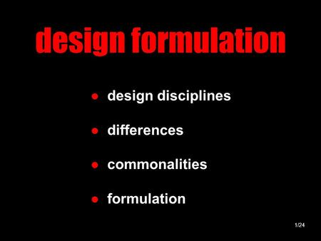 Design formulation ● design disciplines ● differences ● commonalities ● formulation 1/24.