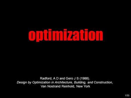 Optimization 1/33 Radford, A D and Gero J S (1988). Design by Optimization in Architecture, Building, and Construction, Van Nostrand Reinhold, New York.