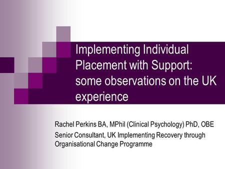 Implementing Individual Placement with Support: some observations on the UK experience Rachel Perkins BA, MPhil (Clinical Psychology) PhD, OBE Senior Consultant,