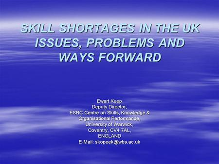 SKILL SHORTAGES IN THE UK ISSUES, PROBLEMS AND WAYS FORWARD Ewart Keep Deputy Director, ESRC Centre on Skills, Knowledge & Organisational Performance,