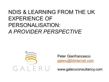 NDIS & LEARNING FROM THE UK EXPERIENCE OF PERSONALISATION: A PROVIDER PERSPECTIVE Peter Gianfrancesco