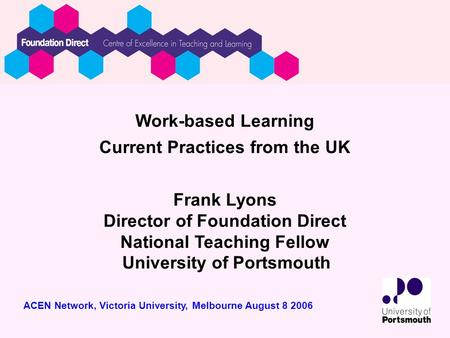 Work-based Learning Current Practices from the UK Frank Lyons Director of Foundation Direct National Teaching Fellow University of Portsmouth ACEN Network,