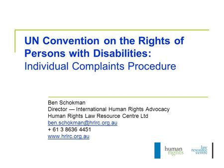 UN Convention on the Rights of Persons with Disabilities: Individual Complaints Procedure Ben Schokman Director — International Human Rights Advocacy Human.