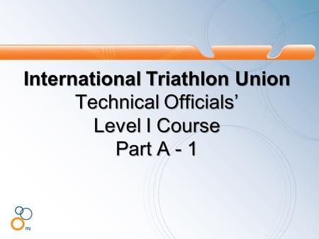 International Triathlon Union Technical Officials' Level I Course Part A - 1.