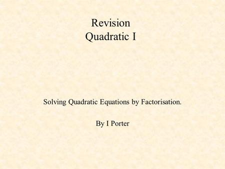 Revision Quadratic I Solving Quadratic Equations by Factorisation. By I Porter.