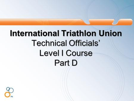 International Triathlon Union Technical Officials' Level I Course Part D.