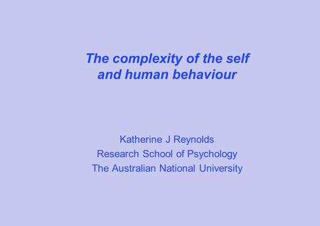 The complexity of the self and human behaviour Katherine J Reynolds Research School of Psychology The Australian National University.