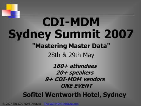 © 2007 The CDI-MDM Institute The-CDI-MDM-Institute.com CDI-MDM Sydney Summit 2007 Mastering Master Data 28th & 29th May 160+ attendees 20+ speakers 8+