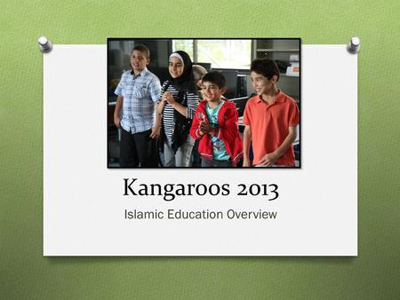 Kangaroos 2013 Islamic Education Overview. Who are the Kangaroos? O Most Kangaroo students are energetic, love to have fun and are inquisitive! O Grade.