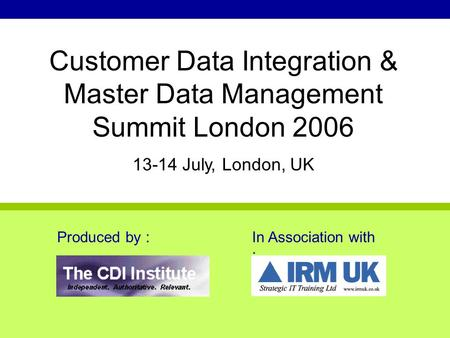 Produced by :In Association with : Customer Data Integration & Master Data Management Summit London 2006 13-14 July, London, UK.