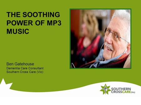 THE SOOTHING POWER OF MP3 MUSIC Ben Gatehouse Dementia Care Consultant Southern Cross Care (Vic)