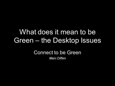 What does it mean to be Green – the Desktop Issues Connect to be Green Marc Diffen.