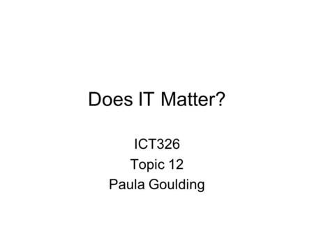 Does IT Matter? ICT326 Topic 12 Paula Goulding. IT Doesn't Matter ……..is the title of an article by Nicholas Carr Published in Harvard Business Review.