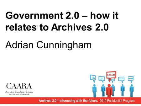 Government 2.0 – how it relates to Archives 2.0 Adrian Cunningham.
