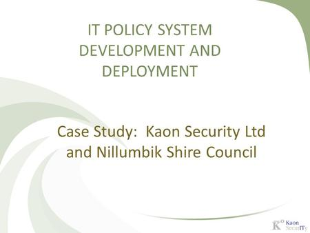 IT POLICY SYSTEM DEVELOPMENT AND DEPLOYMENT Case Study: Kaon Security Ltd and Nillumbik Shire Council.
