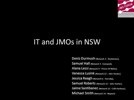 IT and JMOs in NSW Deniz Durmush (Network 2 – Bankstown), Samuel Hall (Network 4 - Liverpool), Alana Lessi (Network 9 – Prince Of Wales), Vanessa Lusink.