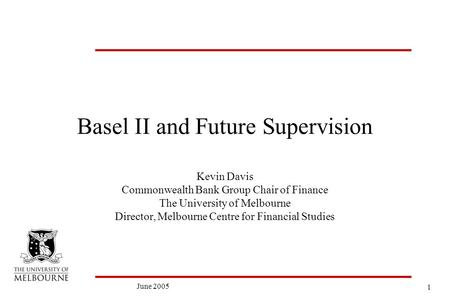 1 June 2005 Basel II and Future Supervision Kevin Davis Commonwealth Bank Group Chair of Finance The University of Melbourne Director, Melbourne Centre.