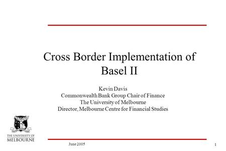1 June 2005 Cross Border Implementation of Basel II Kevin Davis Commonwealth Bank Group Chair of Finance The University of Melbourne Director, Melbourne.