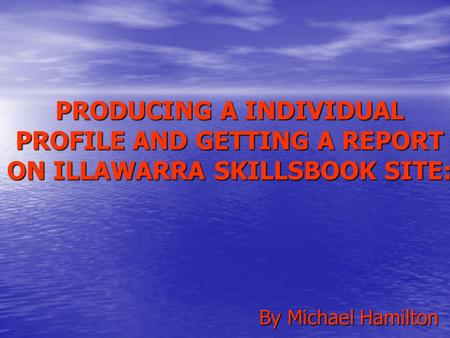 PRODUCING A INDIVIDUAL PROFILE AND GETTING A REPORT ON ILLAWARRA SKILLSBOOK SITE: By Michael Hamilton.