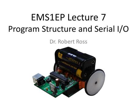 EMS1EP Lecture 7 Program Structure and Serial I/O Dr. Robert Ross.