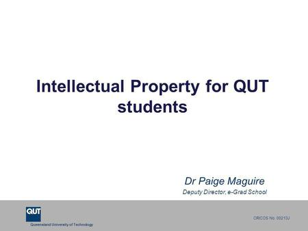 Queensland University of Technology CRICOS No. 00213J Intellectual Property for QUT students Dr Paige Maguire Deputy Director, e-Grad School.
