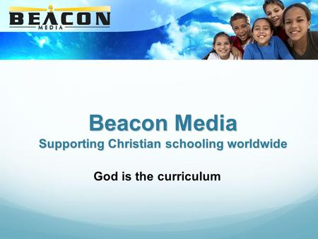 Beacon Media Supporting Christian schooling worldwide God is the curriculum.