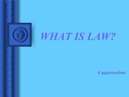 WHAT IS LAW? 4 approaches. WHAT IS LAW? NATURAL LAW POSITIVISM COMMON LAW LEGAL REALISM.