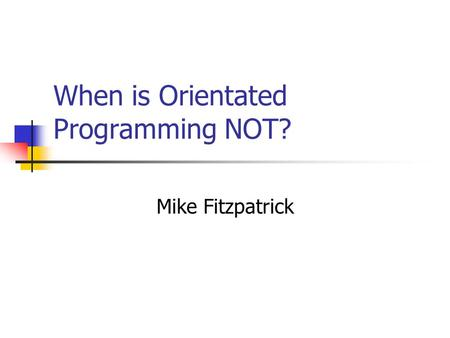 When is Orientated Programming NOT? Mike Fitzpatrick.