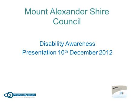 Mount Alexander Shire Council Disability Awareness Presentation 10 th December 2012.